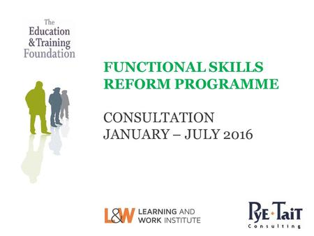 FUNCTIONAL SKILLS REFORM PROGRAMME CONSULTATION JANUARY – JULY 2016.