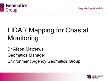 Integrated spatial data LIDAR Mapping for Coastal Monitoring Dr Alison Matthews Geomatics Manager Environment Agency Geomatics Group.