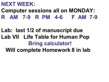 NEXT WEEK: Computer sessions all on MONDAY: R AM 7-9 R PM 4-6 F AM 7-9 Lab: last 1/2 of manuscript due Lab VII Life Table for Human Pop Bring calculator!