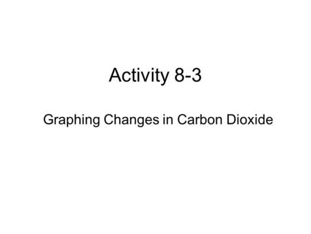 Activity 8-3 Graphing Changes in Carbon Dioxide. Graph 1.