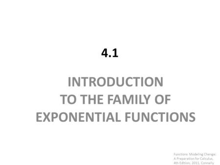 4.1 INTRODUCTION TO THE FAMILY OF EXPONENTIAL FUNCTIONS Functions Modeling Change: A Preparation for Calculus, 4th Edition, 2011, Connally.