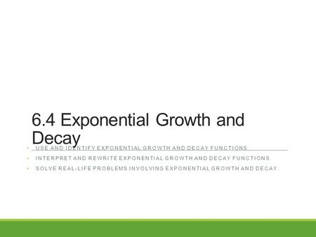 6.4 Exponential Growth and Decay USE AND IDENTIFY EXPONENTIAL GROWTH AND DECAY FUNCTIONS. INTERPRET AND REWRITE EXPONENTIAL GROWTH AND DECAY FUNCTIONS.