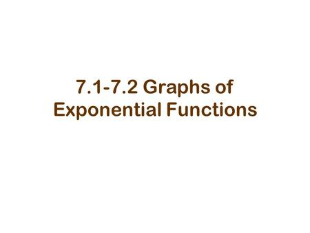 7.1-7.2 Graphs of Exponential Functions. Exponential Function Where base (b), b > 0, b  1, and x is any real number.