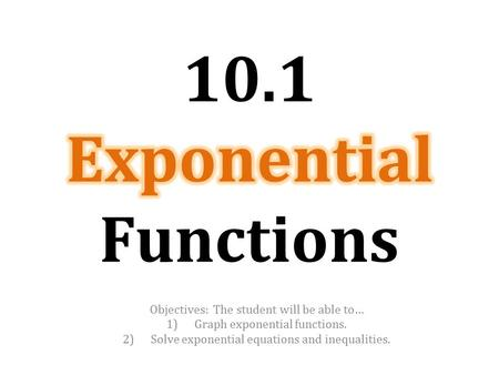 Objectives: The student will be able to… 1)Graph exponential functions. 2)Solve exponential equations and inequalities.
