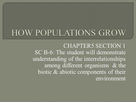 CHAPTER5 SECTION 1 SC B-6: The student will demonstrate understanding of the interrelationships among different organisms & the biotic & abiotic components.