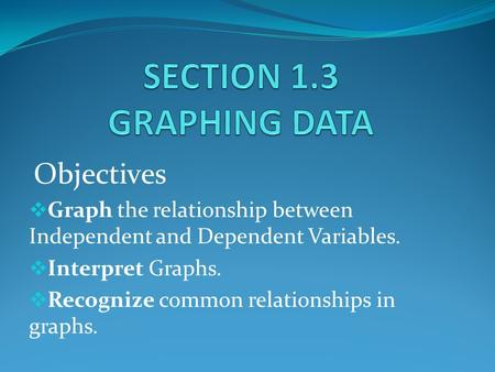 Objectives  Graph the relationship between Independent and Dependent Variables.  Interpret Graphs.  Recognize common relationships in graphs.