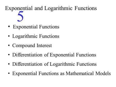 Exponential and Logarithmic Functions 5 Exponential Functions Logarithmic Functions Compound Interest Differentiation of Exponential Functions Differentiation.