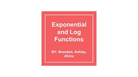 Exponential and Log Functions BY: Brandon, Ashley, Alicia.