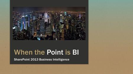 When the Point is BI SharePoint 2013 Business Intelligence.