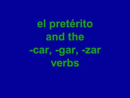 El pretérito and the -car, -gar, -zar verbs. el pretérito There are two past tense forms in the Spanish language, the imperfect and the preterite (el.