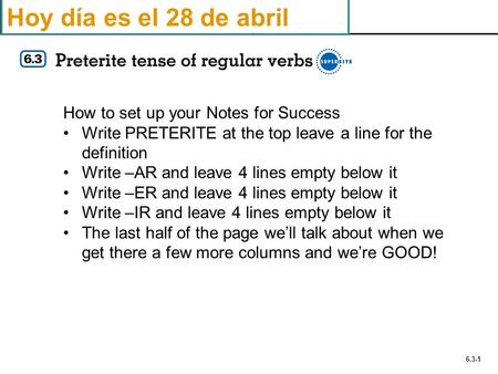 6.3-1 Hoy día es el 28 de abril How to set up your Notes for Success Write PRETERITE at the top leave a line for the definition Write –AR and leave 4 lines.