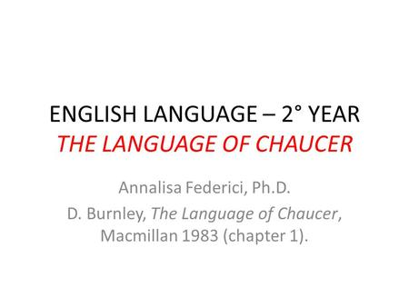 ENGLISH LANGUAGE – 2° YEAR THE LANGUAGE OF CHAUCER Annalisa Federici, Ph.D. D. Burnley, The Language of Chaucer, Macmillan 1983 (chapter 1).