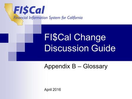 FI$Cal Change Discussion Guide Appendix B – Glossary April 2016.