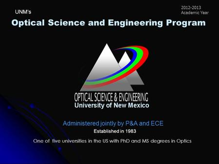 Optical Science and Engineering <strong>Program</strong> Administered jointly by P&A and ECE Established in 1983 One of five universities in the US with PhD and MS degrees.
