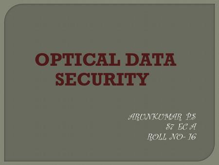 OPTICAL DATA SECURITY ARUNKUMAR P.S S 7 EC A ROLL NO- 16.