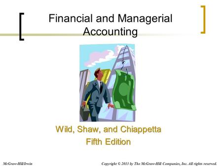 Financial and Managerial Accounting Wild, Shaw, and Chiappetta Fifth Edition Wild, Shaw, and Chiappetta Fifth Edition Copyright © 2013 by The McGraw-Hill.