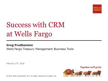 Success with CRM at Wells Fargo Greg Prudhomme Wells Fargo Treasury Management Business Tools February 17 th, 2016 © 2016 Wells Fargo Bank, N.A. All rights.