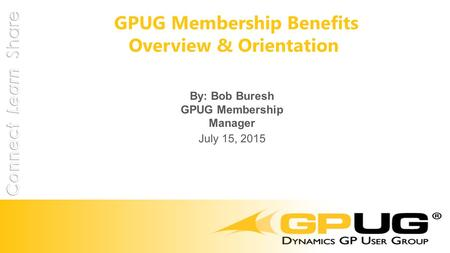 GPUG Membership Benefits Overview & Orientation By: Bob Buresh GPUG Membership Manager July 15, 2015.