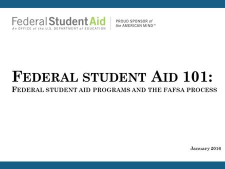 F EDERAL STUDENT A ID 101: F EDERAL STUDENT AID PROGRAMS AND THE FAFSA PROCESS January 2016.