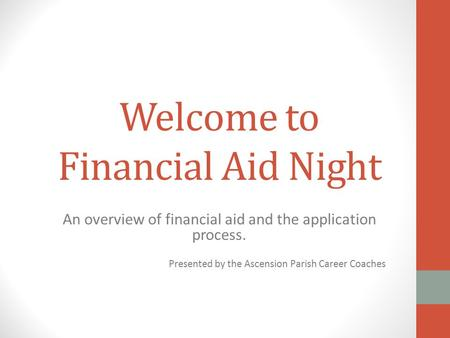 Welcome to Financial Aid Night An overview of financial aid and the application process. Presented by the Ascension Parish Career Coaches.