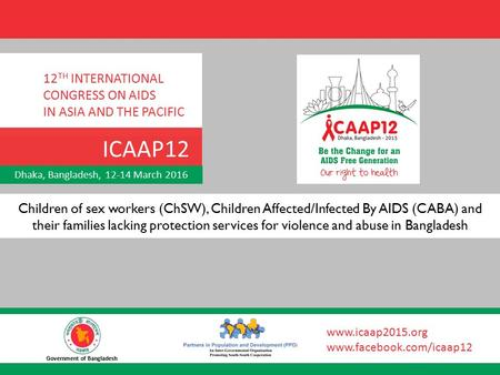 Dhaka, Bangladesh, 12-14 March 2016 12 TH INTERNATIONAL CONGRESS ON AIDS IN ASIA AND THE PACIFIC ICAAP12 Government of Bangladesh www.icaap2015.org www.facebook.com/icaap12.