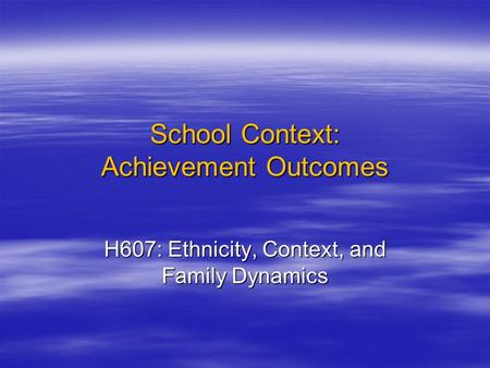 School Context: Achievement Outcomes H607: Ethnicity, Context, and Family Dynamics.