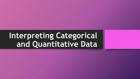 Interpreting Categorical and Quantitative Data. Center, Shape, Spread, and unusual occurrences When describing graphs of data, we use central tendencies.