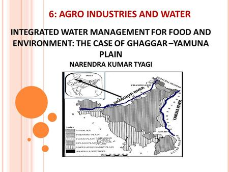 INTEGRATED WATER MANAGEMENT FOR FOOD AND ENVIRONMENT: THE CASE OF GHAGGAR –YAMUNA PLAIN NARENDRA KUMAR TYAGI NARENDRA KUMAR TYAGI 6: AGRO INDUSTRIES AND.