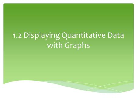 1.2 Displaying Quantitative Data with Graphs.  Each data value is shown as a dot above its location on the number line 1.Draw a horizontal axis (a number.