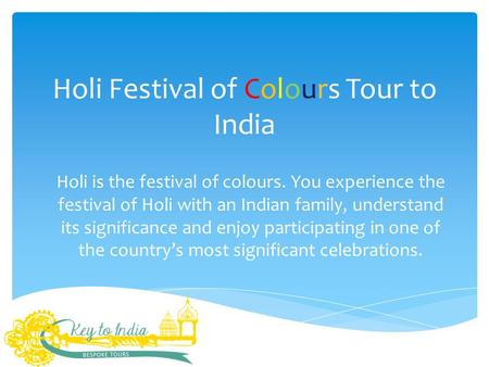 Holi Festival of Colours Tour to India Holi is the festival of colours. You experience the festival of Holi with an Indian family, understand its significance.