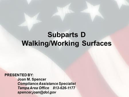Subparts D Walking/Working Surfaces PRESENTED BY: Joan M. Spencer Compliance Assistance Specialist Tampa Area Office 813-626-1177