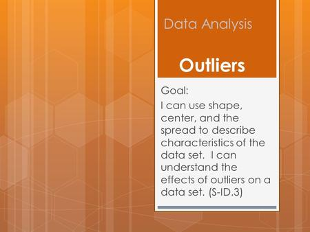 Data Analysis Goal: I can use shape, center, and the spread to describe characteristics of the data set. I can understand the effects of outliers on a.