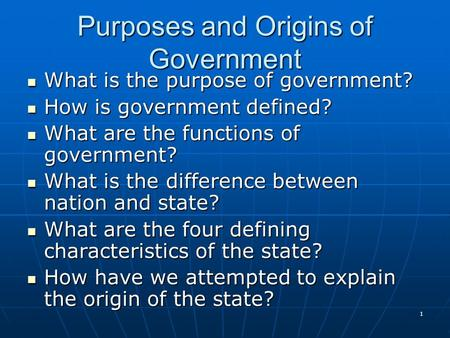 1 Purposes and Origins of Government What is the purpose of government? What is the purpose of government? How is government defined? How is government.