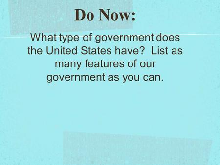 Do Now: What type of government does the United States have? List as many features of our government as you can.