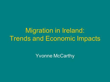 Migration in Ireland: Trends and Economic Impacts Yvonne McCarthy.