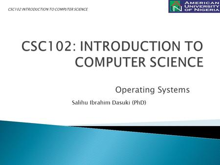 Operating Systems Salihu Ibrahim Dasuki (PhD) CSC102 INTRODUCTION TO COMPUTER SCIENCE.