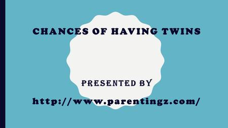 CHANCES OF HAVING TWINS Presented by