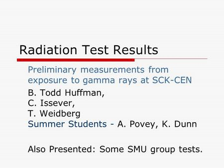 Radiation Test Results Preliminary measurements from exposure to gamma rays at SCK-CEN B. Todd Huffman, C. Issever, T. Weidberg Summer Students - A. Povey,