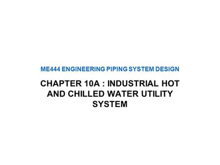 ME444 ENGINEERING PIPING SYSTEM DESIGN CHAPTER 10A : INDUSTRIAL HOT AND CHILLED WATER UTILITY SYSTEM.