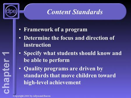 Copyright 2001 by Allyn and Bacon Content Standards Framework of a program Determine the focus and direction of instruction Specify what students should.