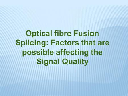 Optical fibre Fusion Splicing: Factors that are possible affecting the Signal Quality.