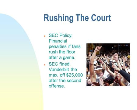 Rushing The Court n SEC Policy: Financial penalties if fans rush the floor after a game. n SEC fined Vanderbilt the max. off $25,000 after the second offense.