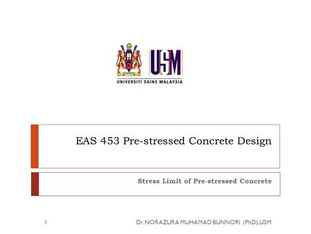 EAS 453 Pre-stressed Concrete Design Stress Limit of Pre-stressed Concrete 1Dr. NORAZURA MUHAMAD BUNNORI (PhD), USM.