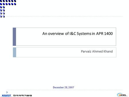 An overview of I&C Systems in APR 1400 Parvaiz Ahmed Khand December 28, 2007.