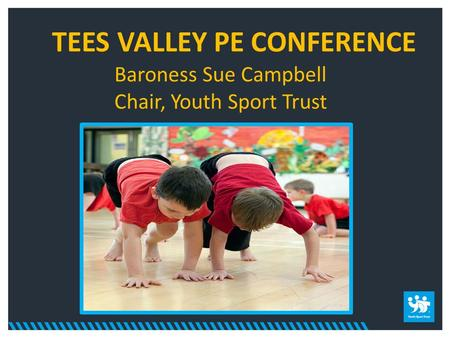 TEES VALLEY PE CONFERENCE Baroness Sue Campbell Chair, Youth Sport Trust.