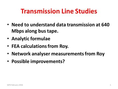 Transmission Line Studies Need to understand data transmission at 640 Mbps along bus tape. Analytic formulae FEA calculations from Roy. Network analyser.