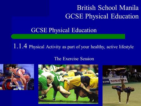 British School Manila GCSE Physical Education 1.1.4 Physical Activity as part of your healthy, active lifestyle The Exercise Session GCSE Physical Education.