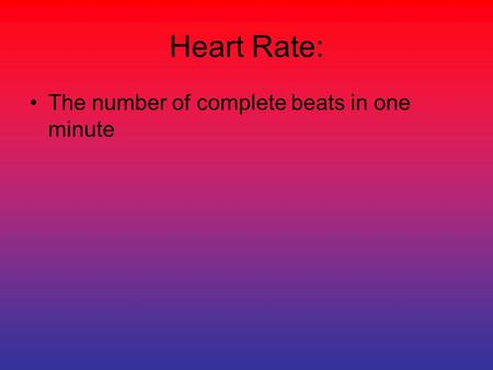Heart Rate: The number of complete beats in one minute.
