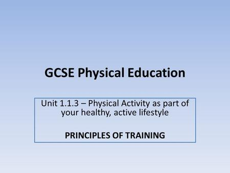 GCSE Physical Education Unit 1.1.3 – Physical Activity as part of your healthy, active lifestyle PRINCIPLES OF TRAINING.