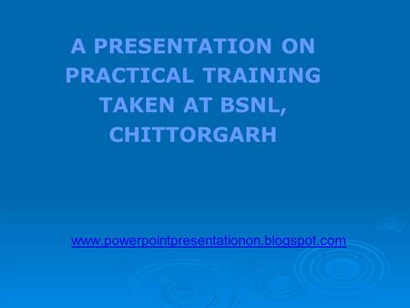 A PRESENTATION ON PRACTICAL TRAINING TAKEN AT BSNL, CHITTORGARH www.powerpointpresentationon.blogspot.com.